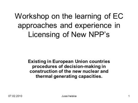 07.02.2010Jussi helske1 Workshop on the learning of EC approaches and experience in Licensing of New NPP's Existing in European Union countries procedures.