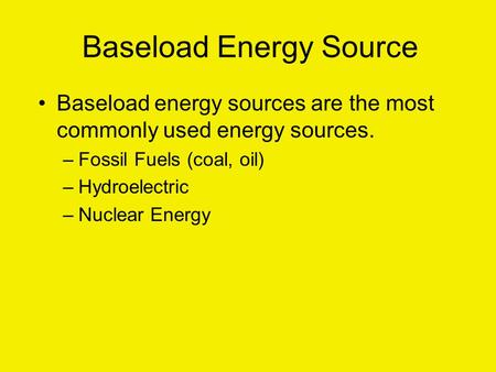 Baseload Energy Source Baseload energy sources are the most commonly used energy sources. –Fossil Fuels (coal, oil) –Hydroelectric –Nuclear Energy.