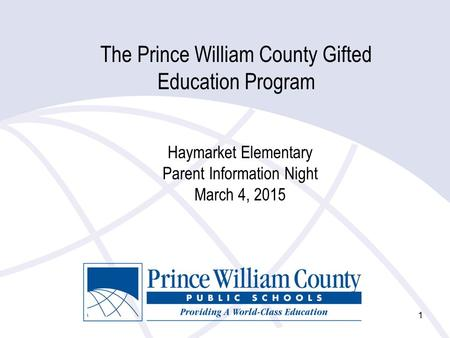 1 The Prince William County Gifted Education Program Haymarket Elementary Parent Information Night March 4, 2015.