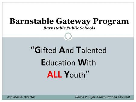 "Barnstable Gateway Program Barnstable Public Schools ""G ifted A nd T alented E ducation W ith ALL Y outh "" Kari Morse, DirectorDeana Pulsifer, Administration."