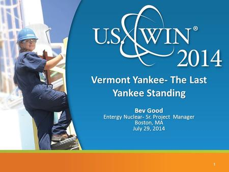 Vermont Yankee- The Last Yankee Standing Bev Good Entergy Nuclear- Sr. Project Manager Boston, MA July 29, 2014 1.