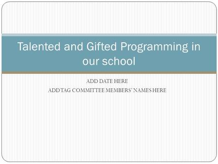 ADD DATE HERE ADD TAG COMMITTEE MEMBERS' NAMES HERE Talented and Gifted Programming in our school.
