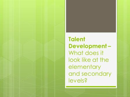 Talent Development – What does it look like at the elementary and secondary levels?