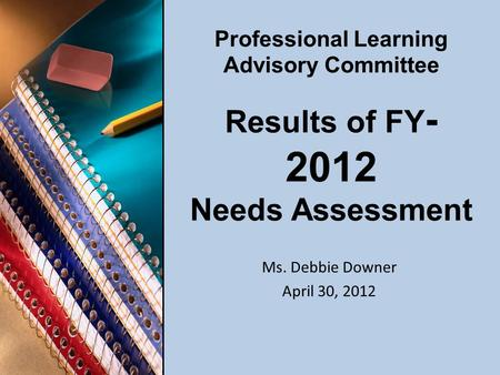 Professional Learning Advisory Committee Results of FY - 2012 Needs Assessment Ms. Debbie Downer April 30, 2012.
