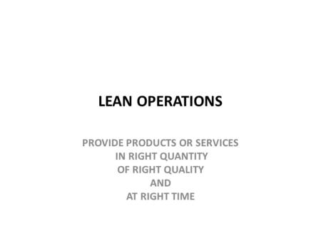 LEAN OPERATIONS PROVIDE PRODUCTS OR SERVICES IN RIGHT QUANTITY OF RIGHT QUALITY AND AT RIGHT TIME.