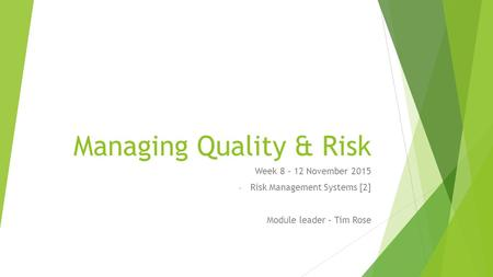 Managing Quality & Risk Week 8 – 12 November 2015 - Risk Management Systems [2] Module leader – Tim Rose.