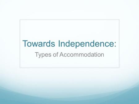 Towards Independence: Types of Accommodation. Syllabus outcomes: From the Commerce Syllabus: 5.5 evaluates options for solving commercial and legal problems.