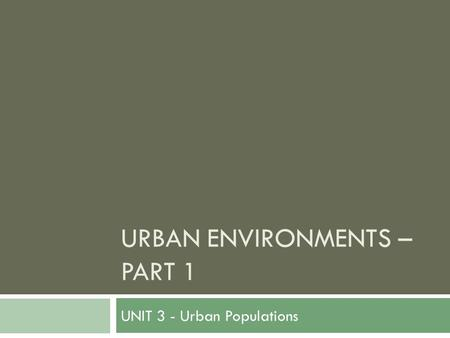 URBAN ENVIRONMENTS – PART 1 UNIT 3 - Urban Populations.