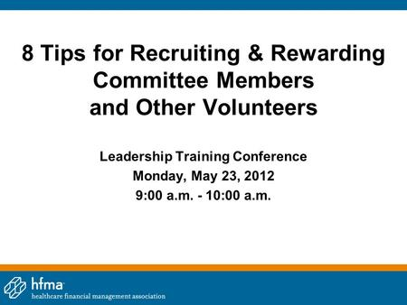 8 Tips for Recruiting & Rewarding Committee Members and Other Volunteers Leadership Training Conference Monday, May 23, 2012 9:00 a.m. - 10:00 a.m.