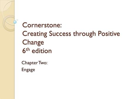 Cornerstone: Creating Success through Positive Change 6 th edition Chapter Two: Engage.
