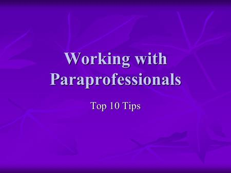 Working with Paraprofessionals Top 10 Tips. #1 Welcome them to your room Give them their own place (desk, table, chair, mailbox) Give them their own place.