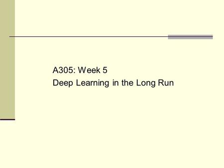 A305: Week 5 Deep Learning in the Long Run. Goals for Today (+ Section) Understand/analyze/reflect: What conditions or experiences are needed to build.