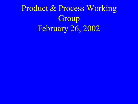 Product & Process Working Group February 26, 2002.