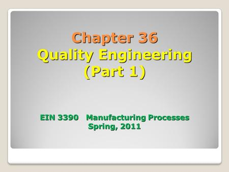 Chapter 36 Quality Engineering (Part 1) EIN 3390 Manufacturing Processes Spring, 2011.