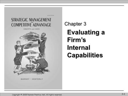 Evaluating a Firm's Internal Capabilities Copyright © 2008 Pearson Prentice Hall. All rights reserved. 3-1 Chapter 3.