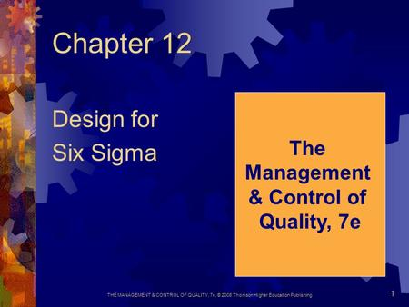 THE MANAGEMENT & CONTROL OF QUALITY, 7e, © 2008 Thomson Higher Education Publishing 1 Chapter 12 Design for Six Sigma The Management & Control of Quality,
