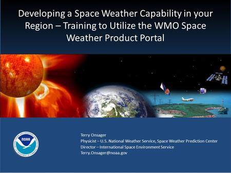 Developing a Space Weather Capability in your Region – Training to Utilize the WMO Space Weather Product Portal Terry Onsager Physicist – U.S. National.