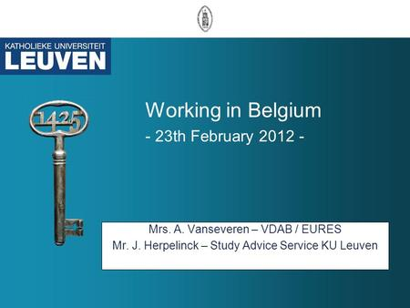 Working in Belgium - 23th February 2012 - Mrs. A. Vanseveren – VDAB / EURES Mr. J. Herpelinck – Study Advice Service KU Leuven.