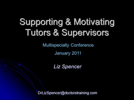 Supporting & Motivating Tutors & Supervisors Liz Spencer Multispecialty Conference January 2011.