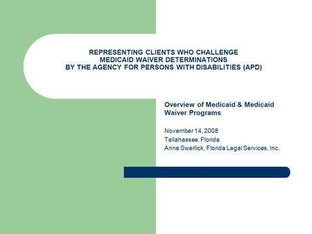 REPRESENTING CLIENTS WHO CHALLENGE MEDICAID WAIVER DETERMINATIONS BY THE AGENCY FOR PERSONS WITH DISABILITIES (APD) Overview of Medicaid & Medicaid Waiver.