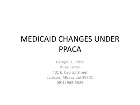 MEDICAID CHANGES UNDER PPACA George H. Ritter Wise Carter 401 E. Capitol Street Jackson, Mississippi 39201 (601) 968-5526.