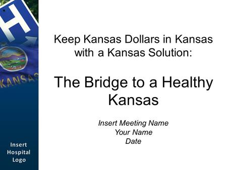 Keep Kansas Dollars in Kansas with a Kansas Solution: The Bridge to a Healthy Kansas Insert Meeting Name Your Name Date.