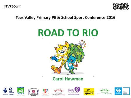♯ TVPEConf Tees Valley Primary PE & School Sport Conference 2016 Carol Hawman ROAD TO RIO.