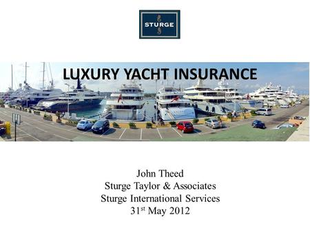 LUXURY YACHT INSURANCE John Theed Sturge Taylor & Associates Sturge International Services 31 st May 2012.