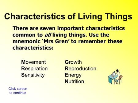 There are seven important characteristics common to all living things. Use the mnemonic 'Mrs Gren' to remember these characteristics: There are seven important.