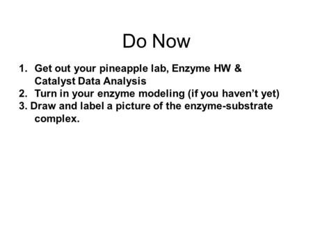 Do Now 1.Get out your pineapple lab, Enzyme HW & Catalyst Data Analysis 2.Turn in your enzyme modeling (if you haven't yet) 3. Draw and label a picture.