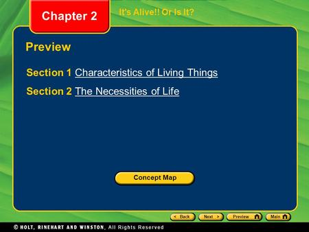 < BackNext >PreviewMain Chapter 2 It's Alive!! Or Is It? Preview Section 1 Characteristics of Living ThingsCharacteristics of Living Things Section 2 The.