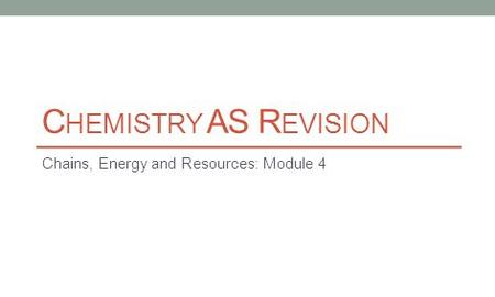 C HEMISTRY AS R EVISION Chains, Energy and Resources: Module 4.