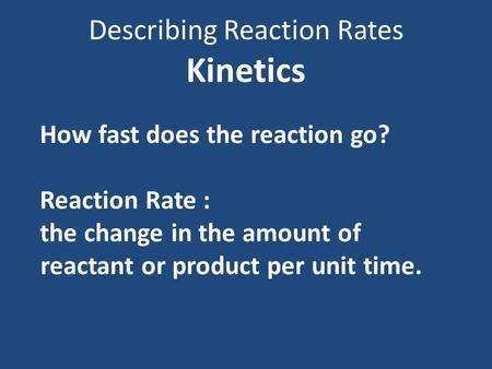 Describing Reaction Rates Kinetics How fast does the reaction go? Reaction Rate : the change in the amount of reactant or product per unit time.