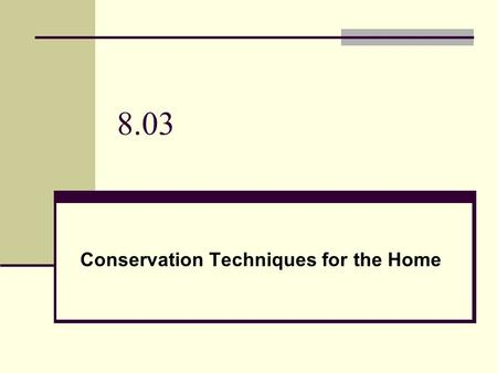 8.03 Conservation Techniques for the Home. Energy Lower thermometer to 68 in winter and raise to 78 in summer Energy Star: homes that have been identified.