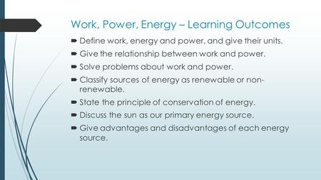 Work, Power, Energy – Learning Outcomes  Define work, energy and power, and give their units.  Give the relationship between work and power.  Solve.