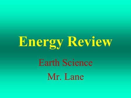Energy Review Earth Science Mr. Lane Answer the following questions to help you review for your Energy Assessment.