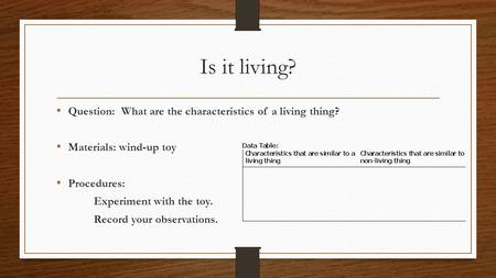 Is it living? Question: What are the characteristics of a living thing? Materials: wind-up toy Procedures: Experiment with the toy. Record your observations.