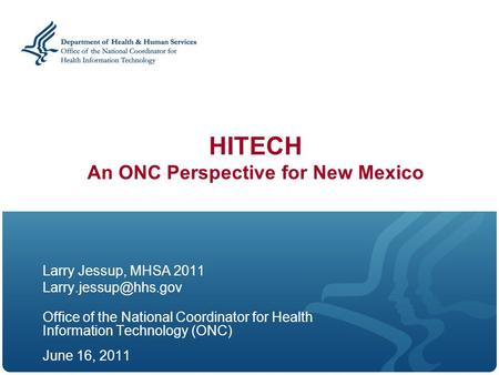 HITECH An ONC Perspective for New Mexico Larry Jessup, MHSA 2011 Office of the National Coordinator for Health Information Technology.