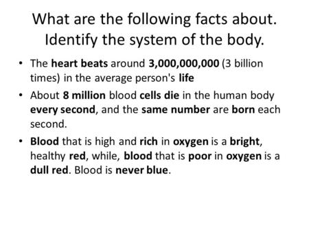 What are the following facts about. Identify the system of the body. The heart beats around 3,000,000,000 (3 billion times) in the average person's life.