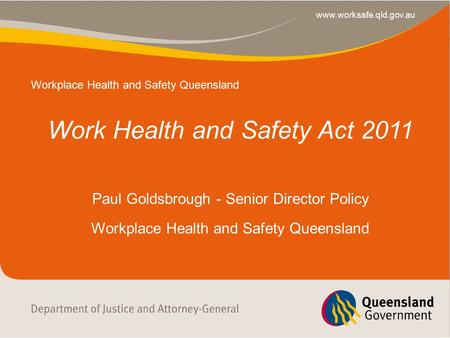 Main Heading Sub-heading Service Area www.worksafe.qld.gov.au Work Health and Safety Act 2011 Paul Goldsbrough - Senior Director Policy Workplace Health.