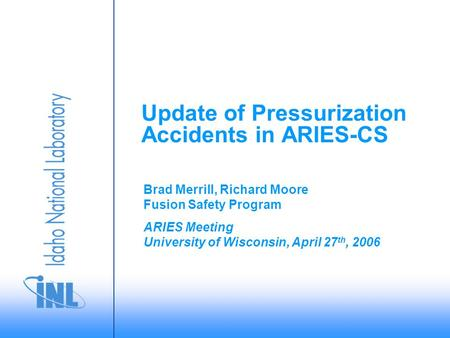 ARIES Meeting University of Wisconsin, April 27 th, 2006 Brad Merrill, Richard Moore Fusion Safety Program Update of Pressurization Accidents in ARIES-CS.