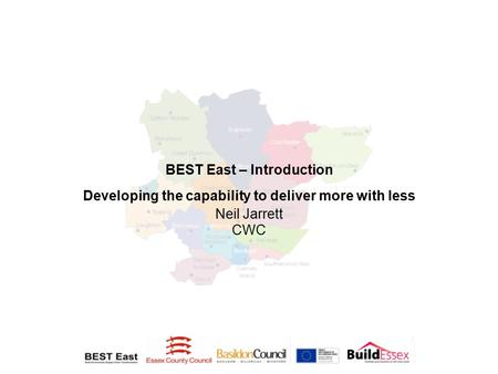 BEST East – Introduction Developing the capability to deliver more with less Neil Jarrett CWC.