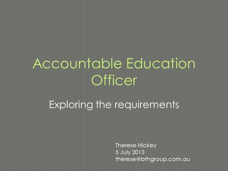 Accountable Education Officer Exploring the requirements Therese Hickey 5 July 2013