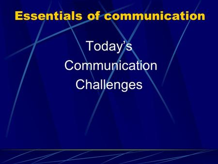 Essentials of communication Today's Communication Challenges.