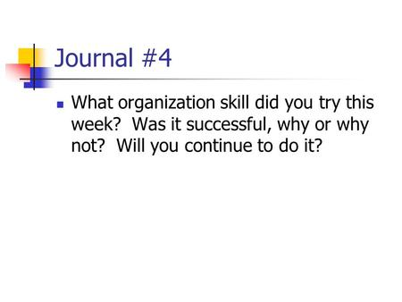 Journal #4 What organization skill did you try this week? Was it successful, why or why not? Will you continue to do it?