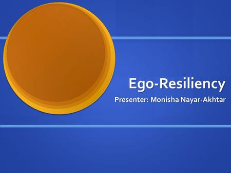 Ego-Resiliency Presenter: Monisha Nayar-Akhtar.