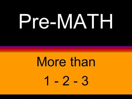 Pre-MATH More than 1 - 2 - 3. Math concepts that adults understand may be very confusing to a young child, but pre-math activities are used in the LEARNING.