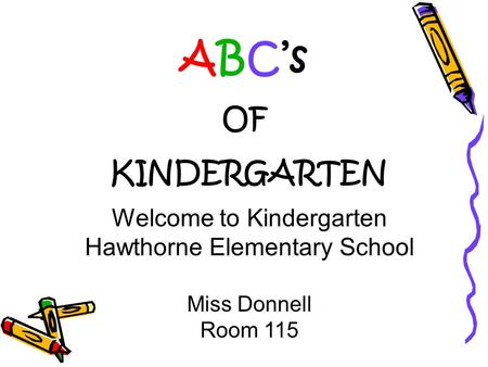 Welcome to Kindergarten Hawthorne Elementary School Miss Donnell Room 115 ABC's OF KINDERGARTEN.