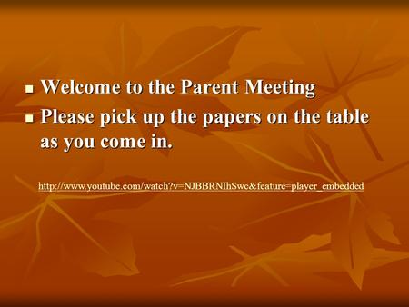 Welcome to the Parent Meeting Welcome to the Parent Meeting Please pick up the papers on the table as you come in. Please pick up the papers on the table.