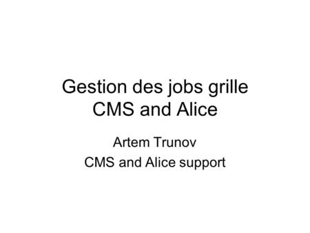 Gestion des jobs grille CMS and Alice Artem Trunov CMS and Alice support.